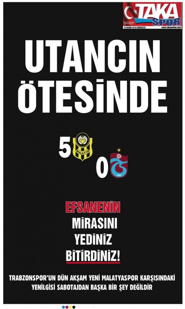 Taka gazetesi, 'Utancın ötesinde' 'Efsanenin mirasını yediniz bitirdiniz!', 'Trabzonspor'un dün akşam Yeni Malatyaspor karşısındaki yenilgisi sabotajdan başka bir şey değildir' yorumunu yaptı.