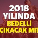2018 yılında bedelli askerlik çıkar mı? Bedelli askerlik haberleri...