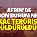 Afrin'de son durum ne?  'Zeytin Dalı' operasyonununda kaç terörist öldürüldü!
