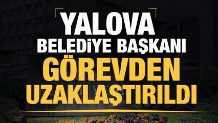 Son dakika: Yalova Belediye Başkanı görevden uzaklaştırıldı!