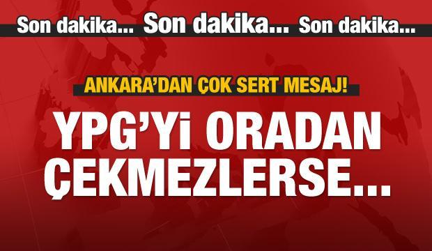Ankara: YPG'yi oradan çekmezlerse...