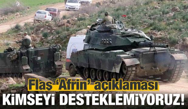 Flaş Afrin açıklaması: Kimseyi desteklemiyoruz!