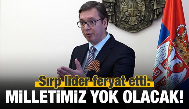Sırp lider feryat etti: Milletimiz yok olacak!