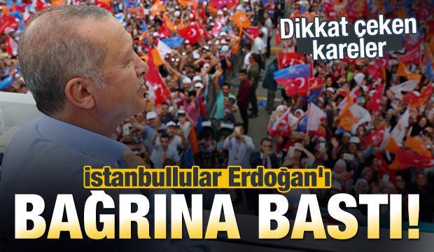 İstanbullular Erdoğan'ı bağrına bastı