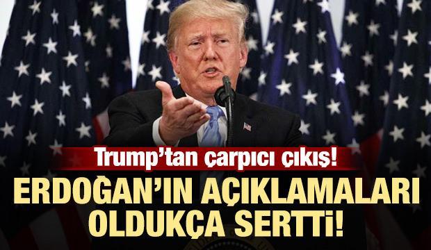 Trump: Erdoğan'ın açıklamaları oldukça sertti