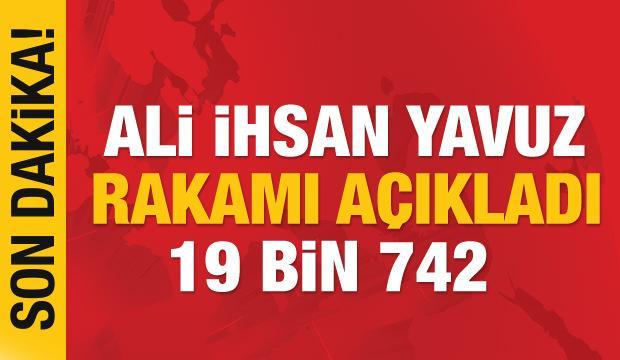 Ali İhsan Yavuz rakamı açıkladı: Tam  19 bin 742 kişi