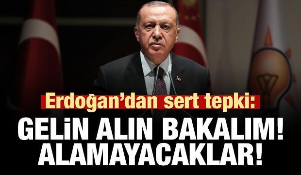 Erdoğan'dan sert tepki: Gelin alın bakalım! Alamayacaklar!